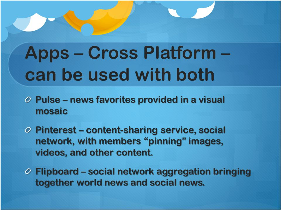 Apps – Cross Platform – can be used with both Pulse – news favorites provided in a visual mosaic Pinterest – content-sharing service, social network, with members pinning images, videos, and other content.