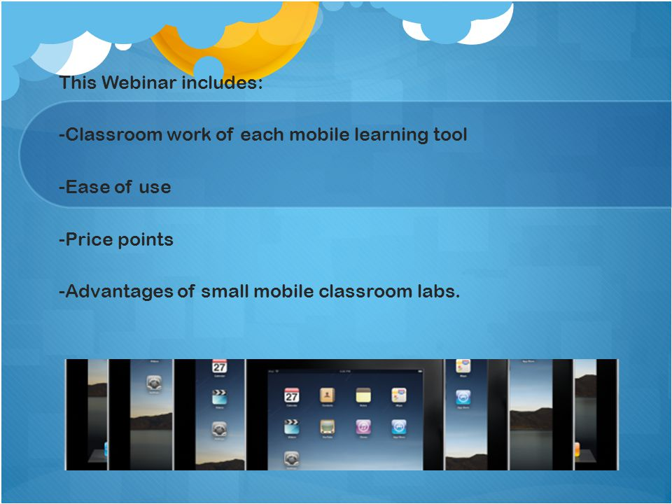 This Webinar includes: -Classroom work of each mobile learning tool -Ease of use -Price points -Advantages of small mobile classroom labs.