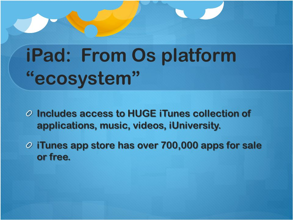 iPad: From Os platform ecosystem Includes access to HUGE iTunes collection of applications, music, videos, iUniversity.