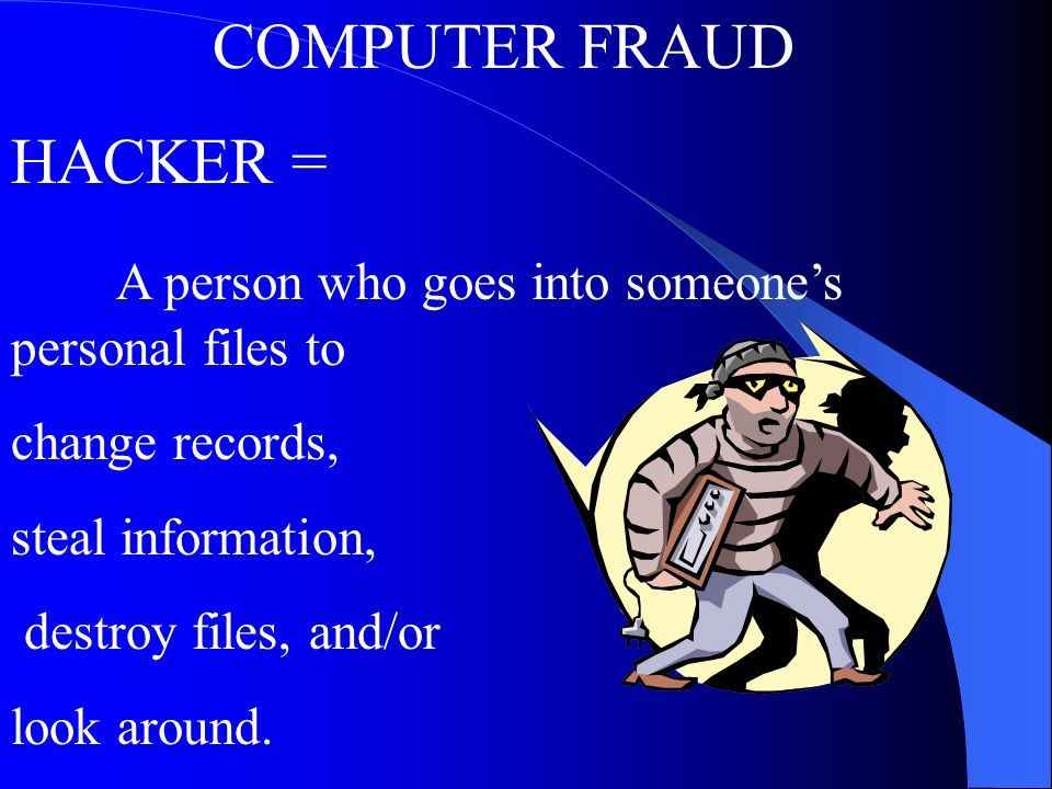 COMPUTER FRAUD HACKER = A person who goes into someone's personal files to change records, steal information, destroy files, and/or look around.