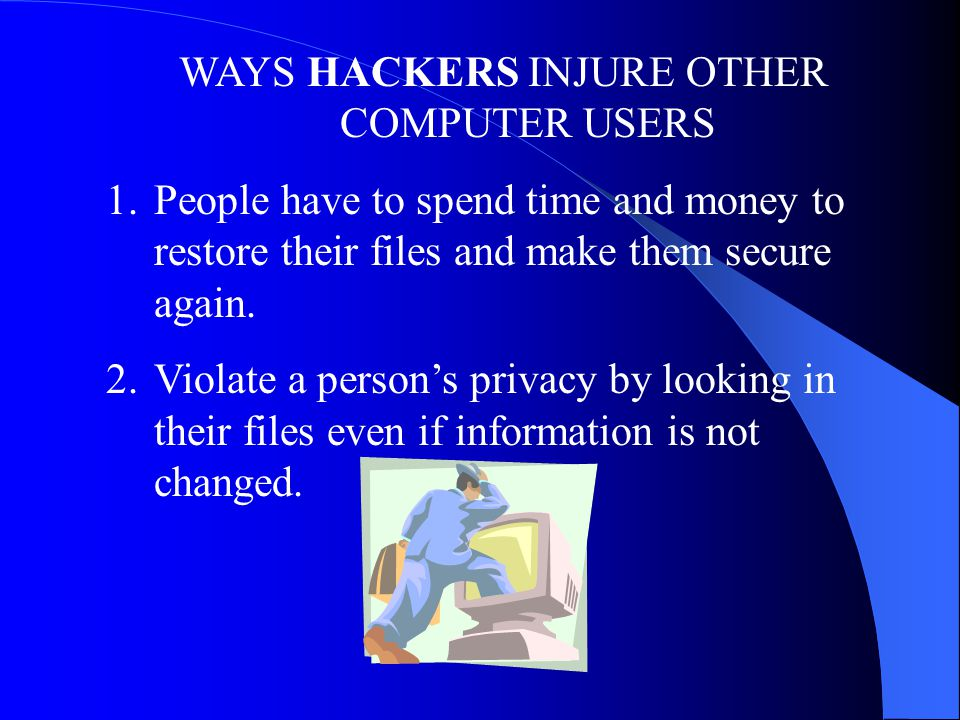 WAYS HACKERS INJURE OTHER COMPUTER USERS 1.People have to spend time and money to restore their files and make them secure again.