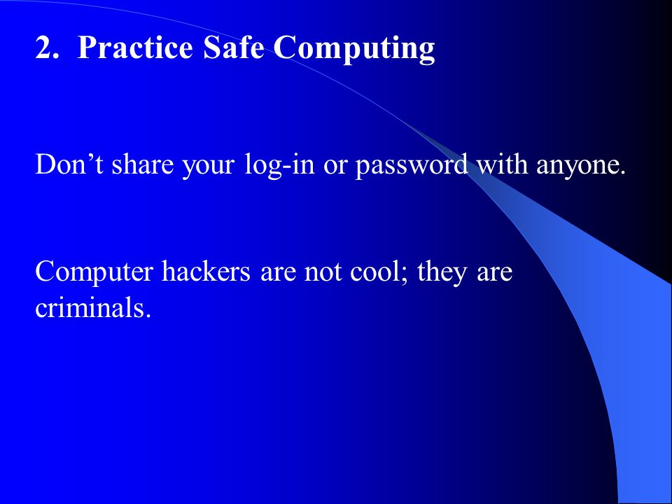 2. Practice Safe Computing Don't share your log-in or password with anyone.