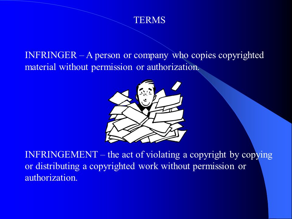 TERMS INFRINGER – A person or company who copies copyrighted material without permission or authorization.
