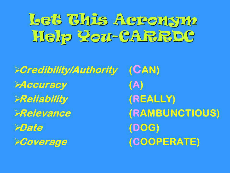 Let This Acronym Help You-CARRDC  Credibility/Authority ( C AN)  Accuracy(A)  Reliability (REALLY)  Relevance (RAMBUNCTIOUS)  Date (DOG)  Covera