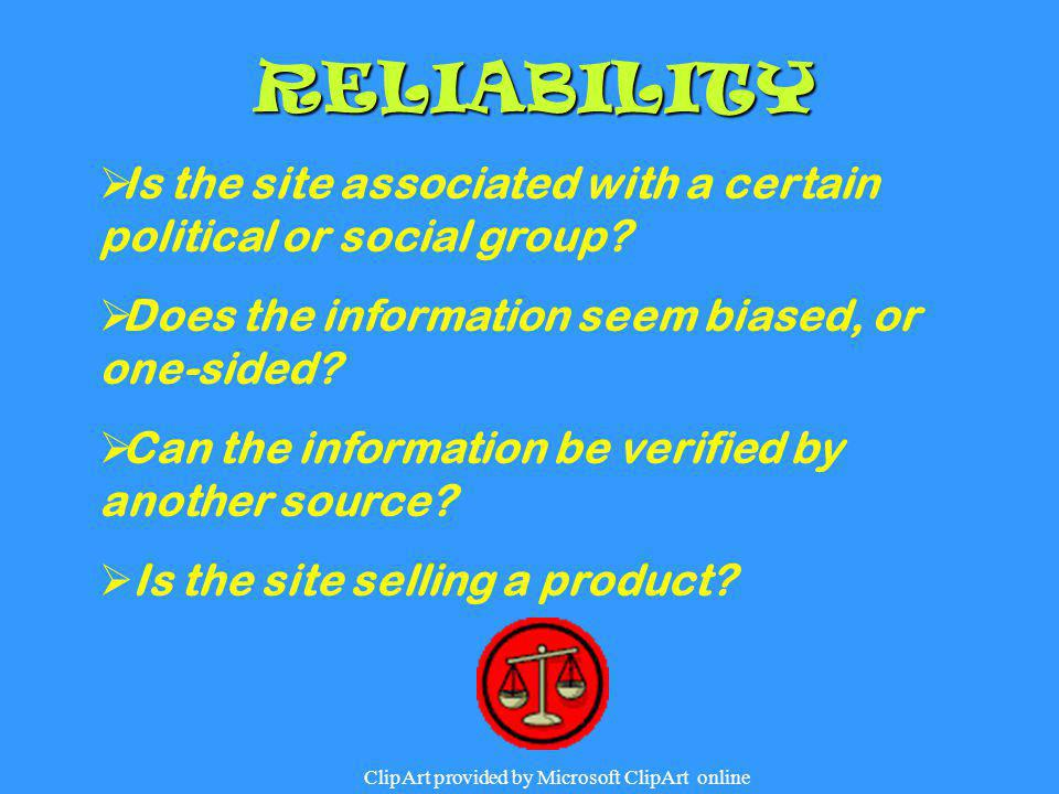 RELIABILITY  Is the site associated with a certain political or social group?  Does the information seem biased, or one-sided?  Can the information