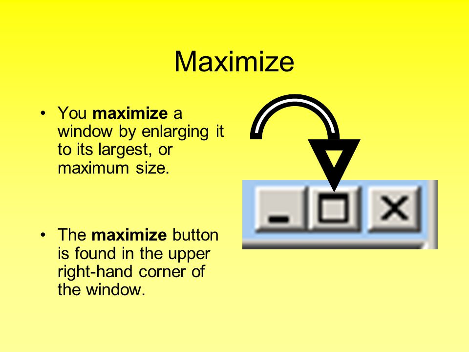 Maximize You maximize a window by enlarging it to its largest, or maximum size.