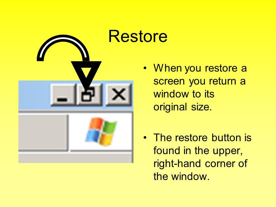 Restore When you restore a screen you return a window to its original size.