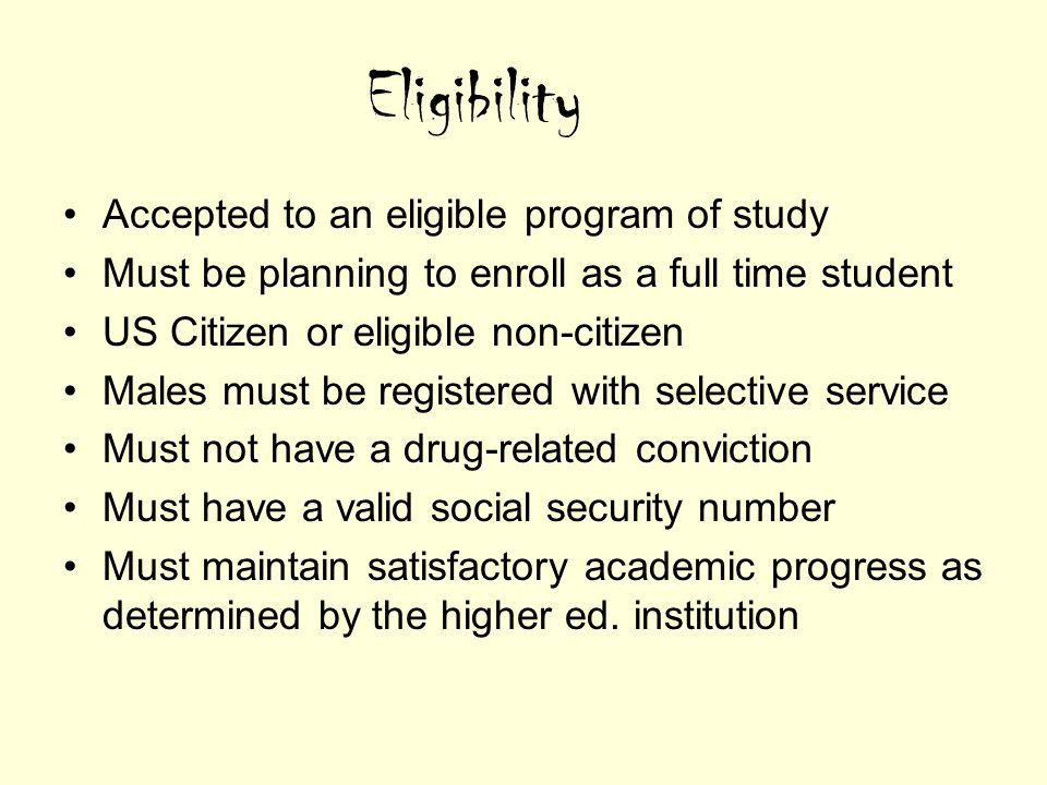 Eligibility Accepted to an eligible program of study Must be planning to enroll as a full time student US Citizen or eligible non-citizen Males must be registered with selective service Must not have a drug-related conviction Must have a valid social security number Must maintain satisfactory academic progress as determined by the higher ed.