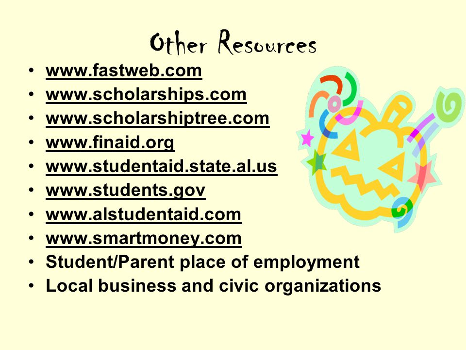Other Resources www.fastweb.com www.scholarships.com www.scholarshiptree.com www.finaid.org www.studentaid.state.al.us www.students.gov www.alstudentaid.com www.smartmoney.com Student/Parent place of employment Local business and civic organizations