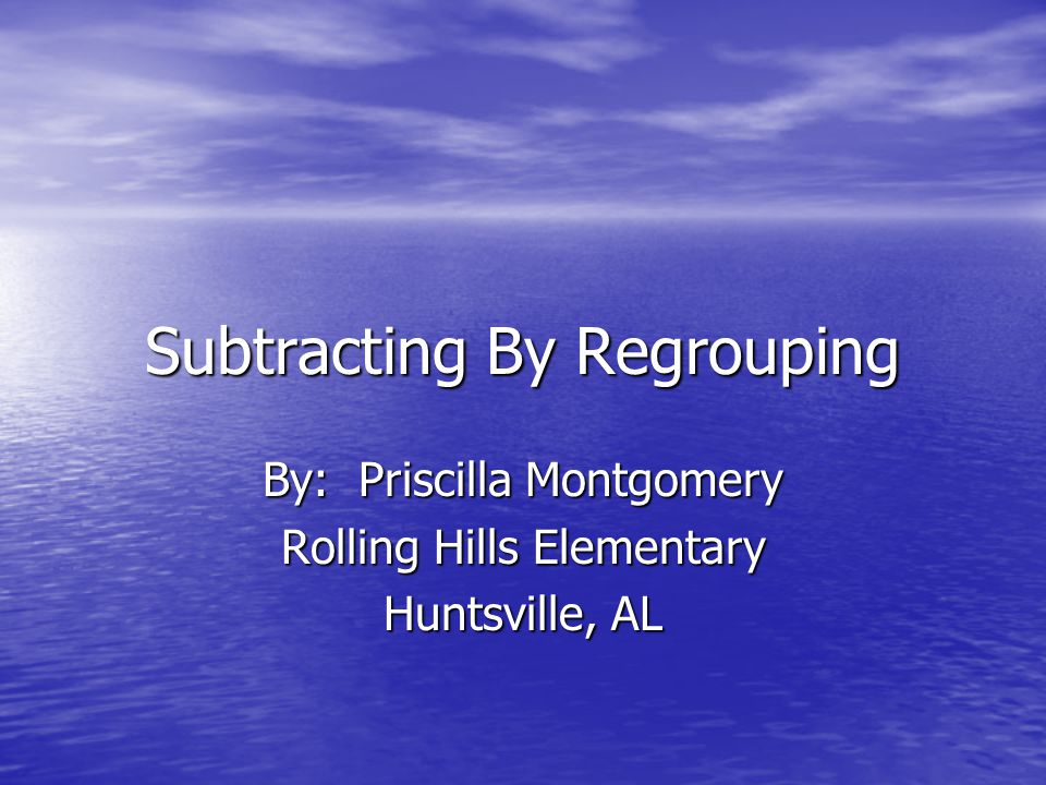 Subtracting By Regrouping By: Priscilla Montgomery Rolling Hills Elementary Huntsville, AL