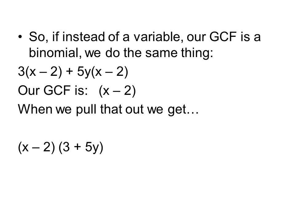So, if instead of a variable, our GCF is a binomial, we do the same thing: 3(x – 2) + 5y(x – 2) Our GCF is: (x – 2) When we pull that out we get… (x –
