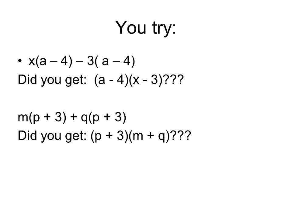 You try: x(a – 4) – 3( a – 4) Did you get: (a - 4)(x - 3)??.