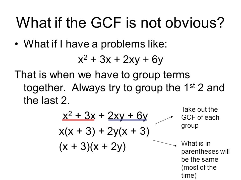What if the GCF is not obvious? What if I have a problems like: x 2 + 3x + 2xy + 6y That is when we have to group terms together. Always try to group