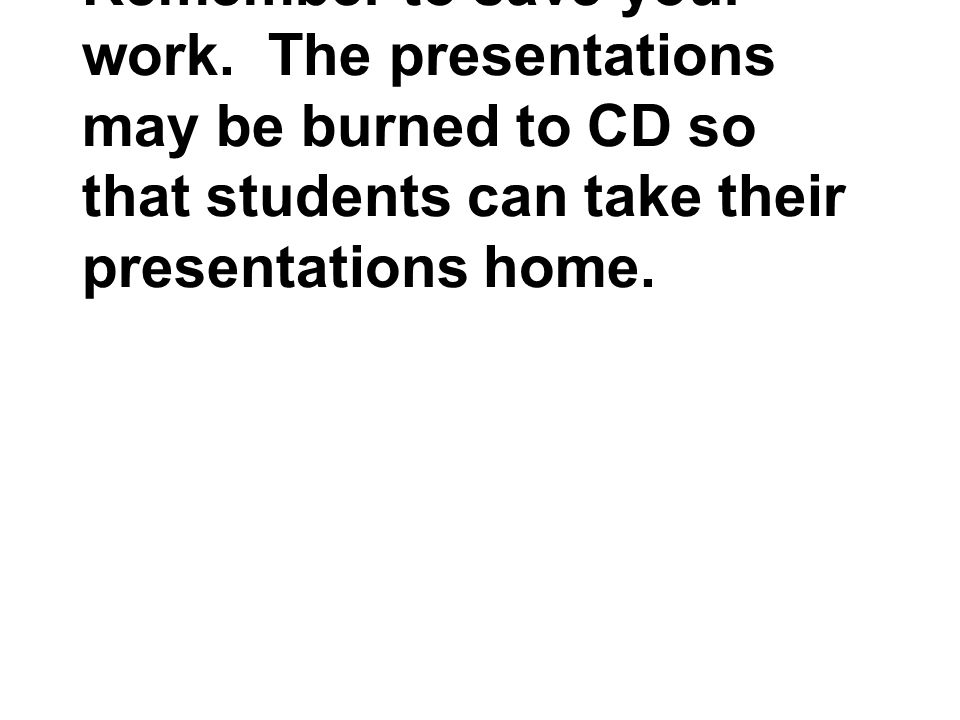 Remember to save your work. The presentations may be burned to CD so that students can take their presentations home.