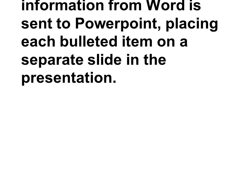 At this command, the information from Word is sent to Powerpoint, placing each bulleted item on a separate slide in the presentation.