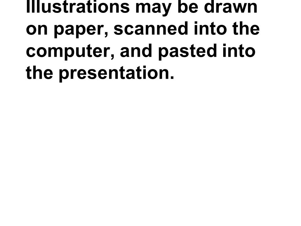 Illustrations may be drawn on paper, scanned into the computer, and pasted into the presentation.