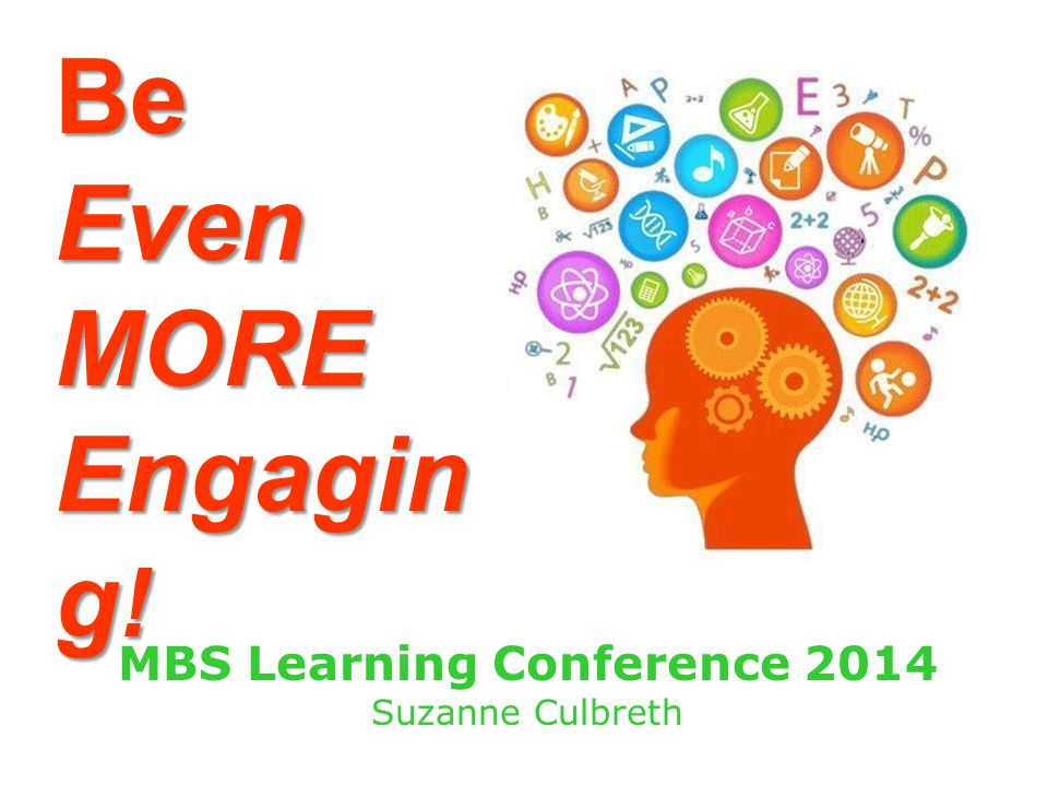 BeEvenMORE Engagin g ! MBS Learning Conference 2014 Suzanne Culbreth