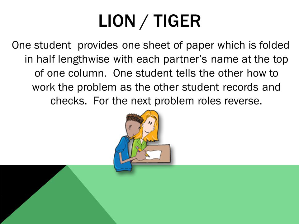 LION / TIGER One student provides one sheet of paper which is folded in half lengthwise with each partner's name at the top of one column.