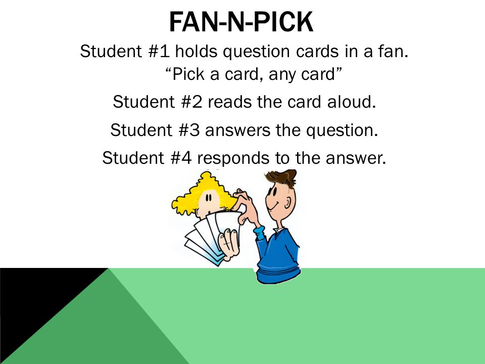 "FAN-N-PICK Student #1 holds question cards in a fan. ""Pick a card, any card"" Student #2 reads the card aloud. Student #3 answers the question. Student"