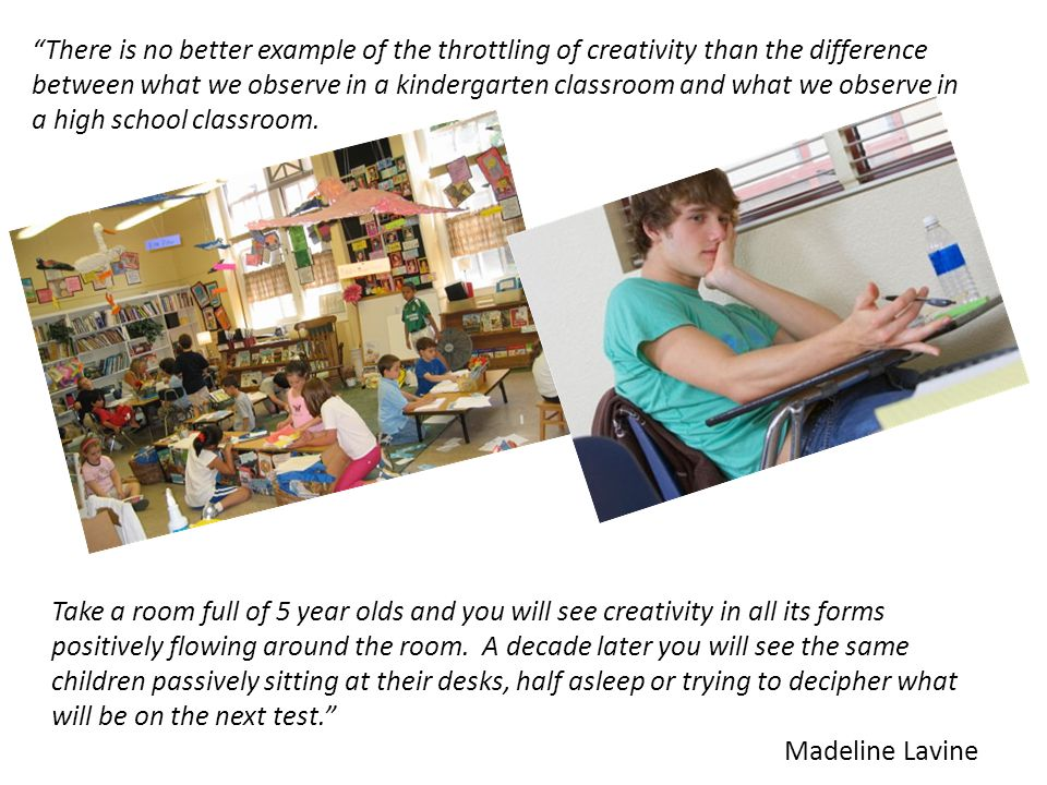 There is no better example of the throttling of creativity than the difference between what we observe in a kindergarten classroom and what we observe in a high school classroom.