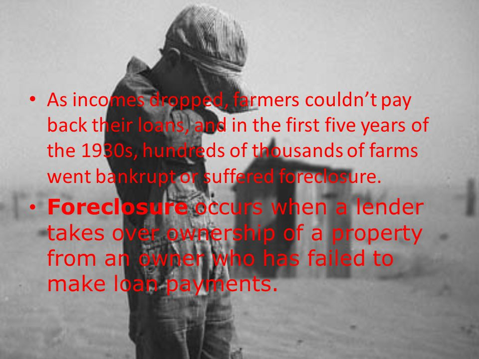 As incomes dropped, farmers couldn't pay back their loans, and in the first five years of the 1930s, hundreds of thousands of farms went bankrupt or suffered foreclosure.