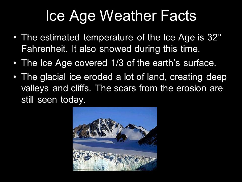 Ice Age Weather Facts The estimated temperature of the Ice Age is 32° Fahrenheit.