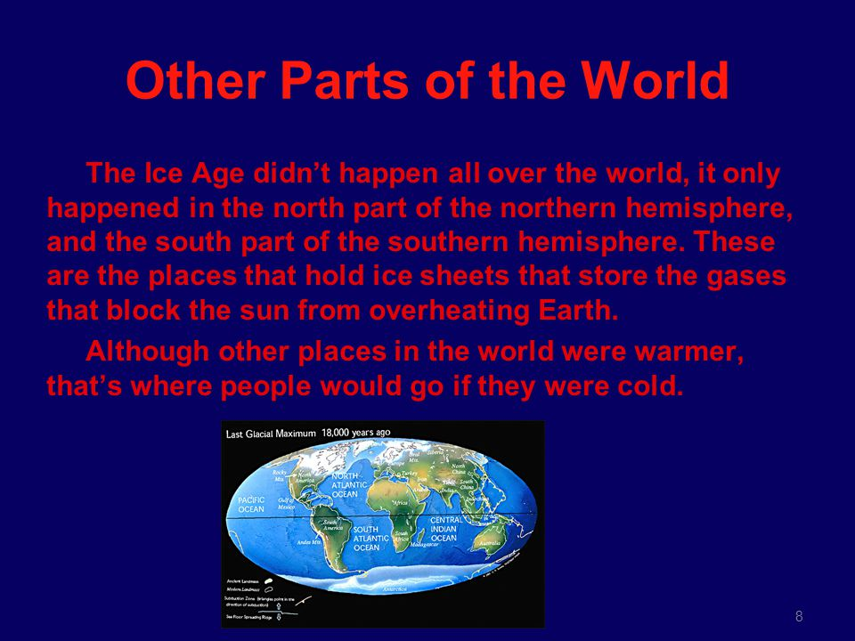 8 Other Parts of the World The Ice Age didn't happen all over the world, it only happened in the north part of the northern hemisphere, and the south part of the southern hemisphere.