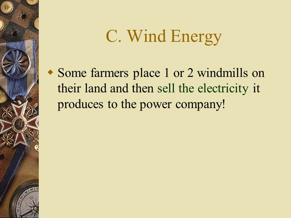 C. Wind Energy  Some farmers place 1 or 2 windmills on their land and then sell the electricity it produces to the power company!