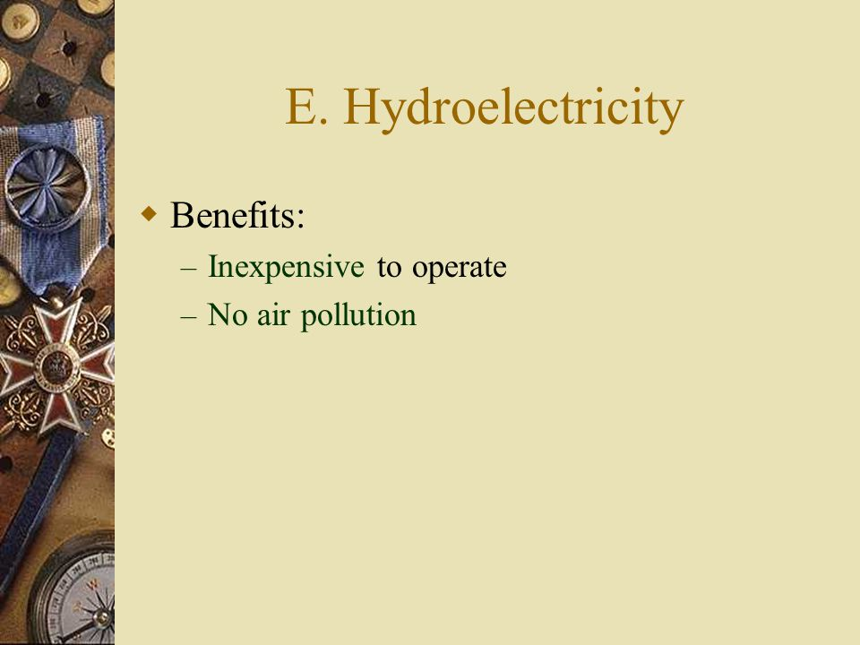 E. Hydroelectricity  Benefits: – Inexpensive to operate – No air pollution