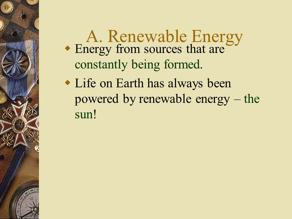 A. Renewable Energy  Energy from sources that are constantly being formed.  Life on Earth has always been powered by renewable energy – the sun!