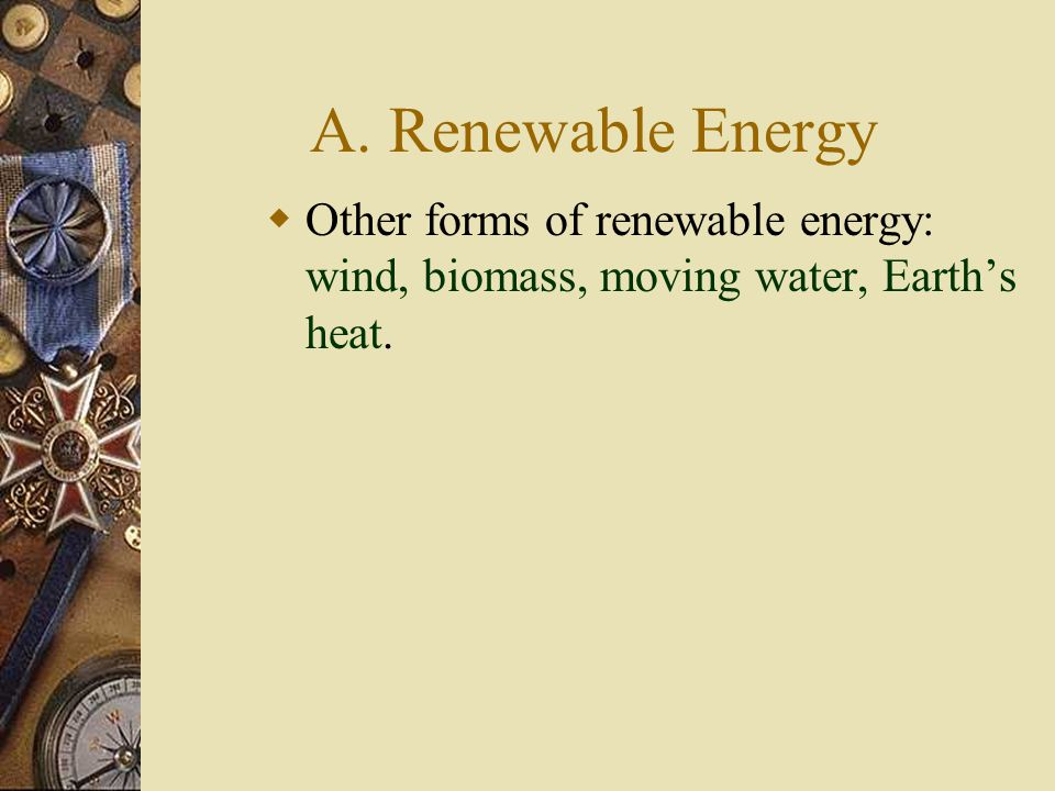 A. Renewable Energy  Other forms of renewable energy: wind, biomass, moving water, Earth's heat.
