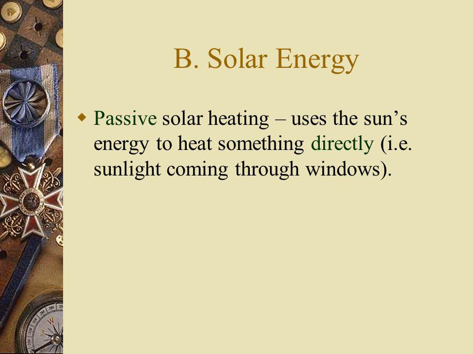 B. Solar Energy  Passive solar heating – uses the sun's energy to heat something directly (i.e. sunlight coming through windows).