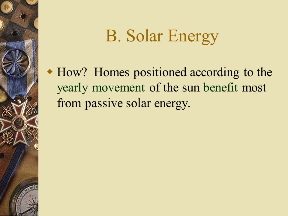 B. Solar Energy  How? Homes positioned according to the yearly movement of the sun benefit most from passive solar energy.