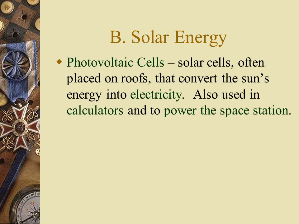 B. Solar Energy  Photovoltaic Cells – solar cells, often placed on roofs, that convert the sun's energy into electricity. Also used in calculators an