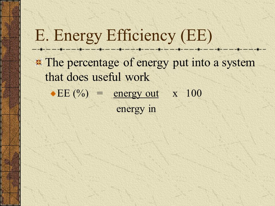 E. Energy Efficiency (EE) The percentage of energy put into a system that does useful work EE (%) = energy out x 100 energy in