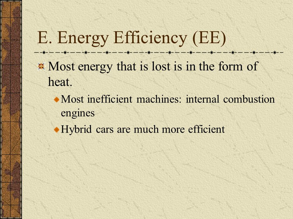 E. Energy Efficiency (EE) Most energy that is lost is in the form of heat. Most inefficient machines: internal combustion engines Hybrid cars are much