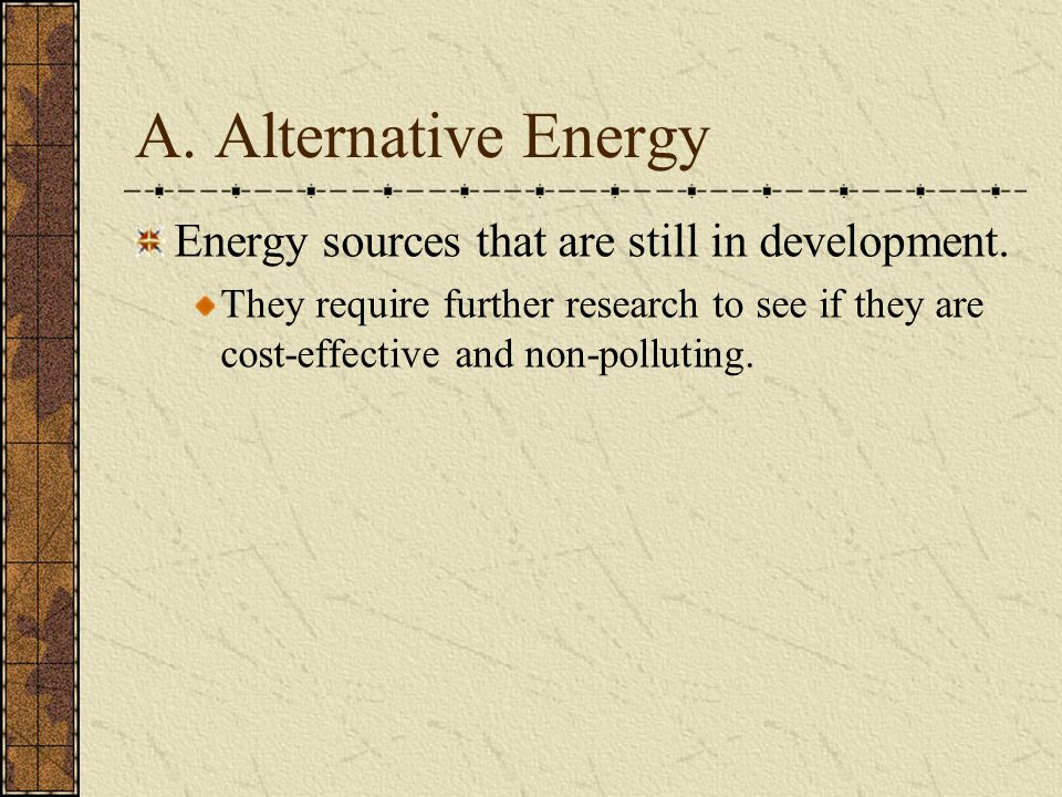 A. Alternative Energy Energy sources that are still in development. They require further research to see if they are cost-effective and non-polluting.
