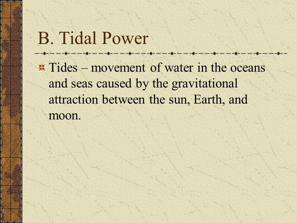 B.Tidal Power Tides change twice each day, and this energy can be used to turn turbines.