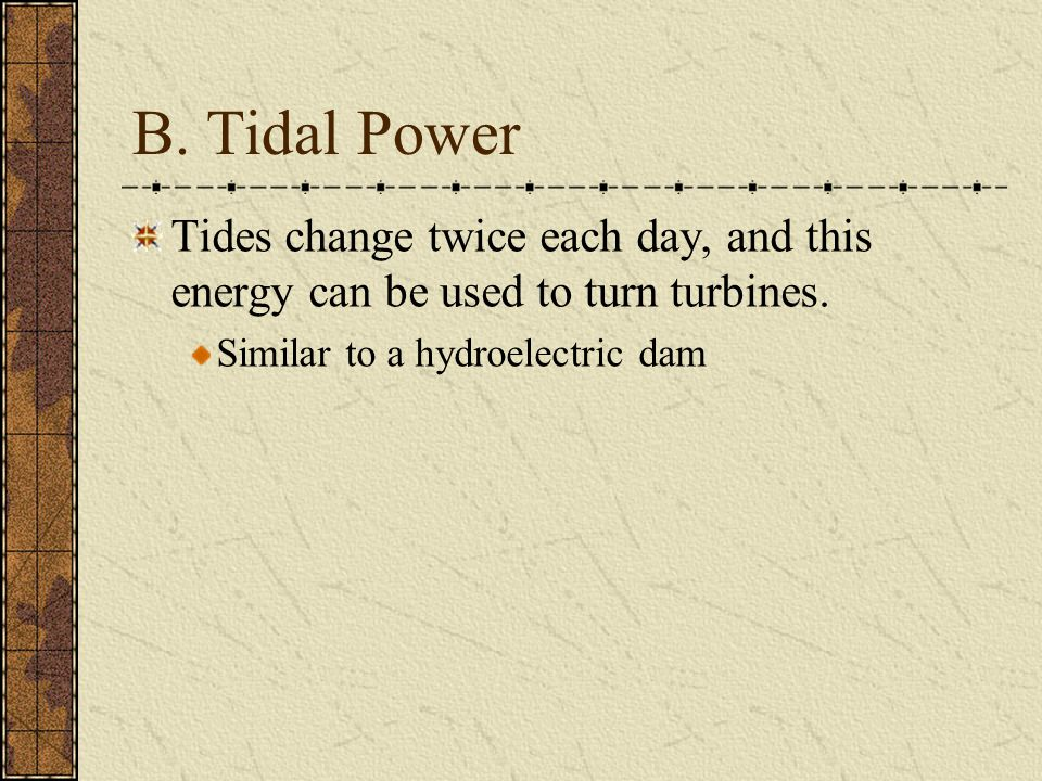 B. Tidal Power Tides change twice each day, and this energy can be used to turn turbines. Similar to a hydroelectric dam