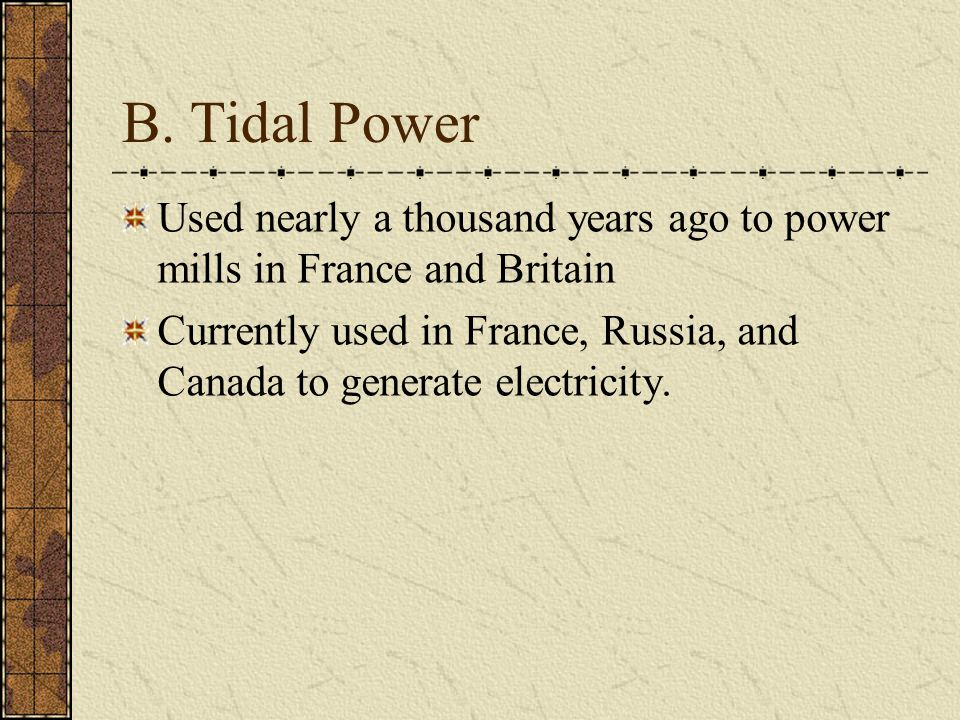 B. Tidal Power Used nearly a thousand years ago to power mills in France and Britain Currently used in France, Russia, and Canada to generate electric
