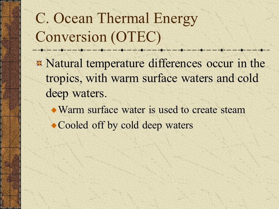C. Ocean Thermal Energy Conversion (OTEC) Natural temperature differences occur in the tropics, with warm surface waters and cold deep waters. Warm su