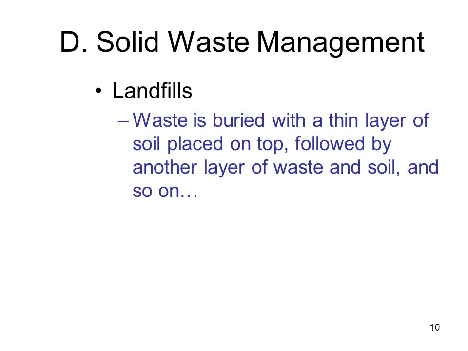 10 D. Solid Waste Management Landfills –Waste is buried with a thin layer of soil placed on top, followed by another layer of waste and soil, and so o