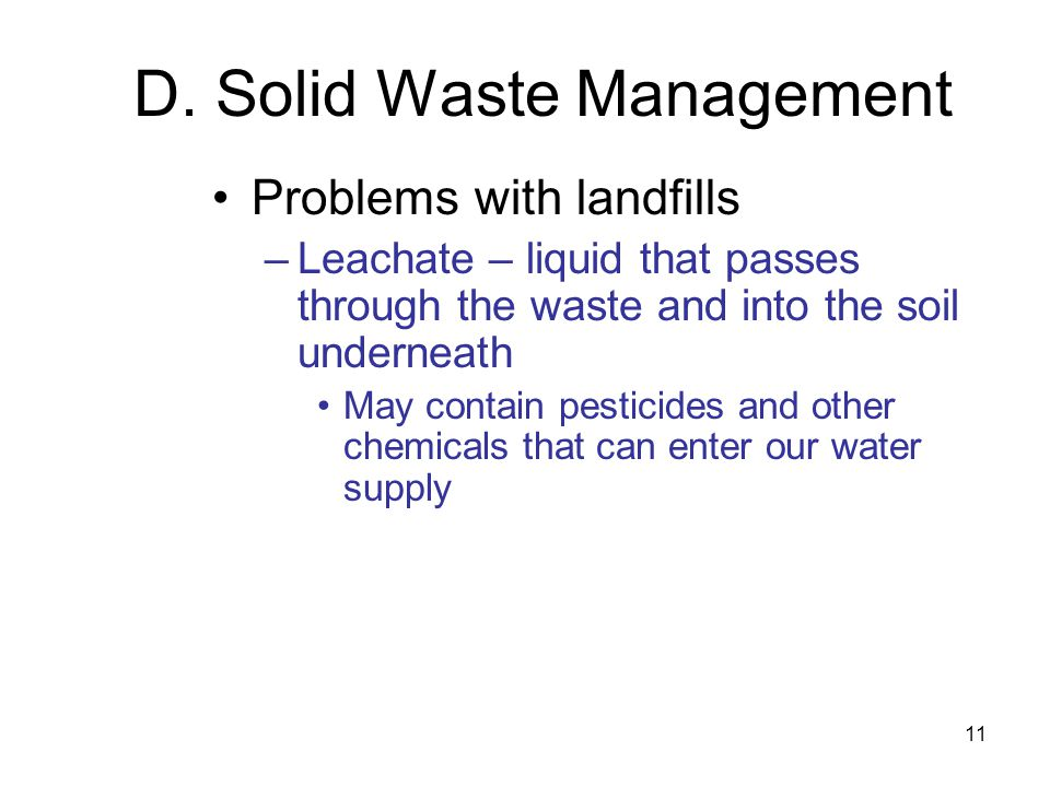 11 D. Solid Waste Management Problems with landfills –Leachate – liquid that passes through the waste and into the soil underneath May contain pestici