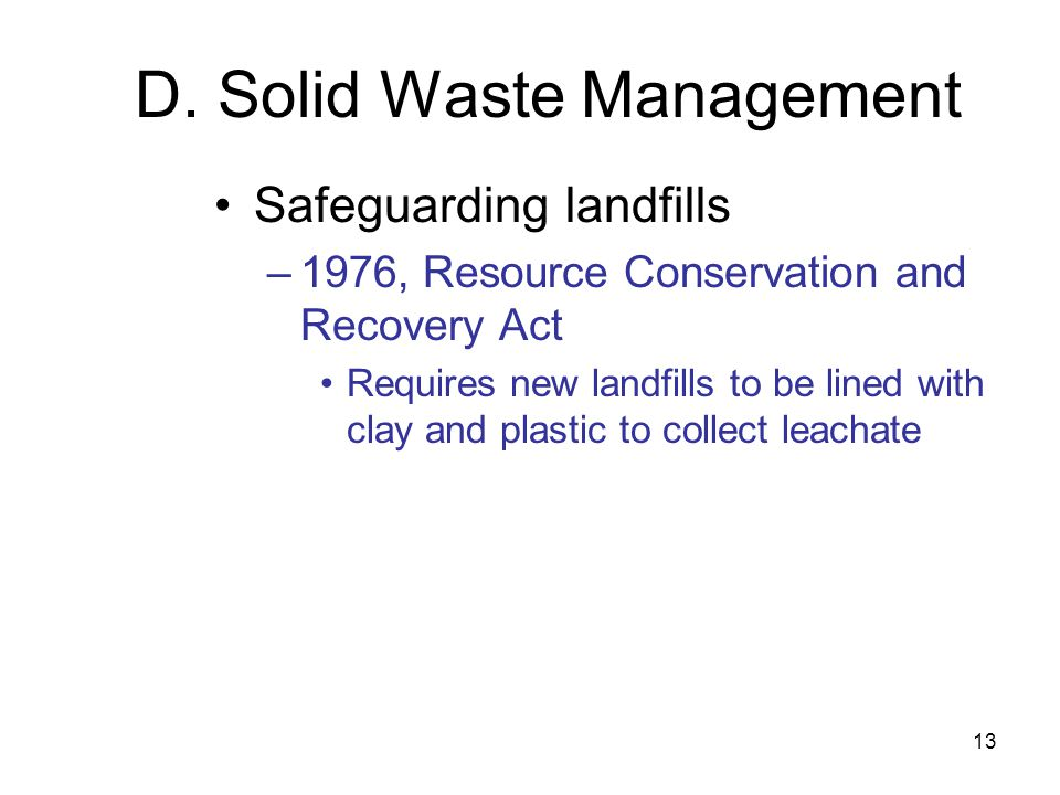 13 D. Solid Waste Management Safeguarding landfills –1976, Resource Conservation and Recovery Act Requires new landfills to be lined with clay and pla