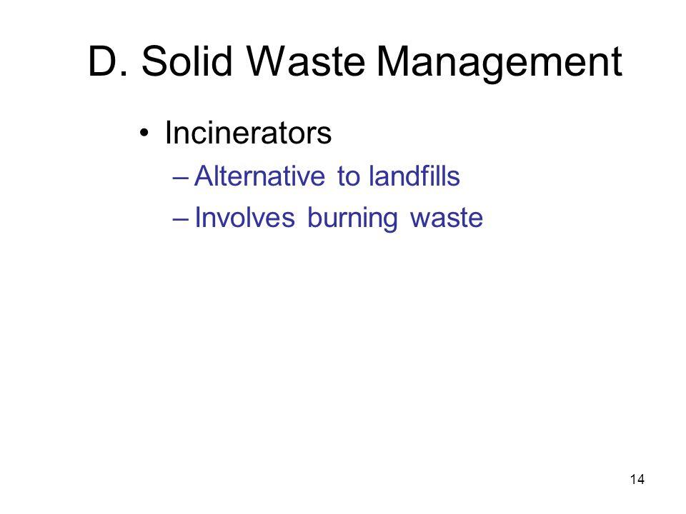 14 D. Solid Waste Management Incinerators –Alternative to landfills –Involves burning waste