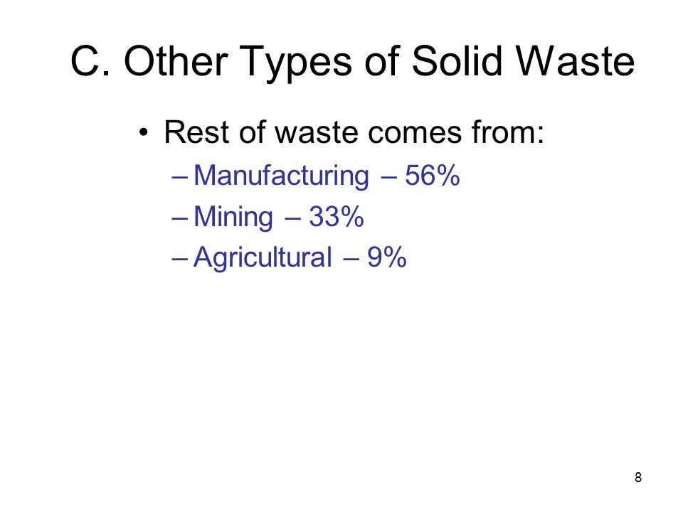 8 C. Other Types of Solid Waste Rest of waste comes from: –Manufacturing – 56% –Mining – 33% –Agricultural – 9%