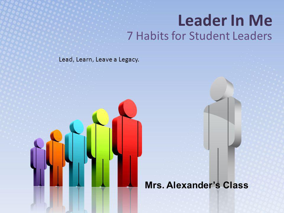 Leader In Me 7 Habits for Student Leaders Lead, Learn, Leave a Legacy. Mrs. Alexander's Class
