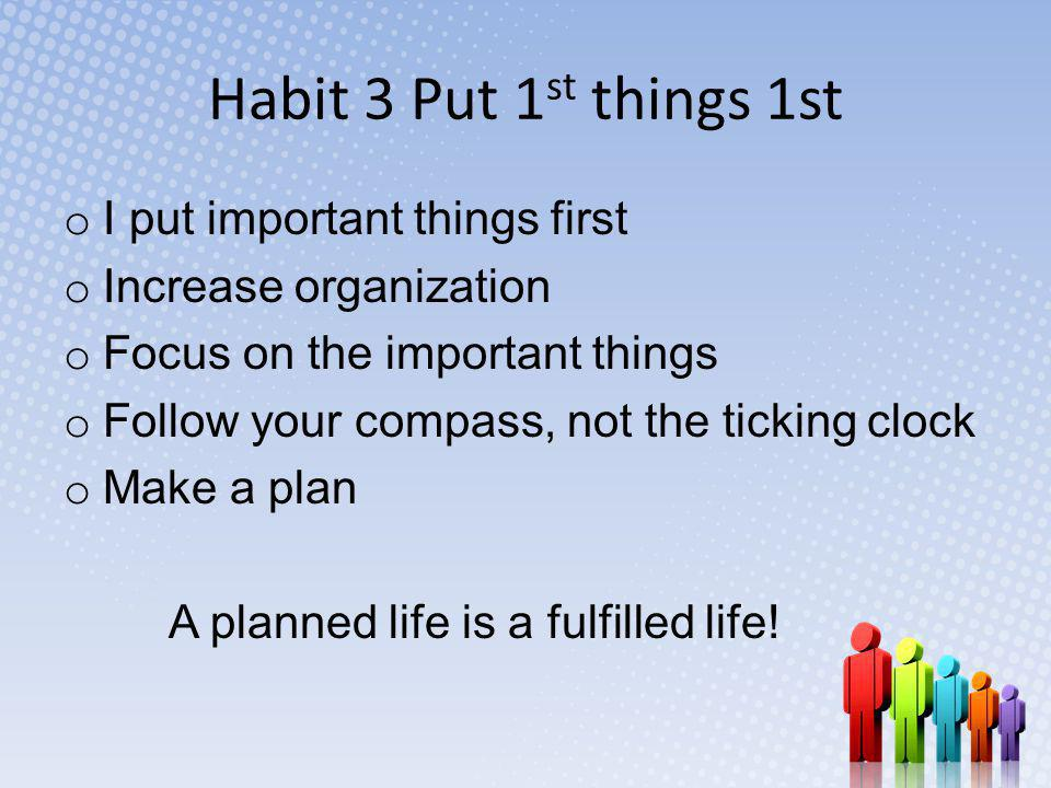 Habit 3 Put 1 st things 1st o I put important things first o Increase organization o Focus on the important things o Follow your compass, not the ticking clock o Make a plan A planned life is a fulfilled life!
