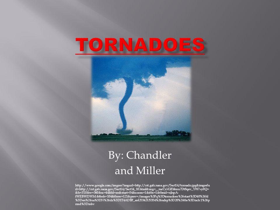 By: Chandler and Miller http://www.google.com/imgres?imgurl=http://rst.gsfc.nasa.gov/Sect14/tornado.jpg&imgrefu rl=http://rst.gsfc.nasa.gov/Sect14/Sect14_10.html&usg=__iucCrXGEbhuu7Dt8qev_YW7xy0Q= &h=310&w=360&sz=44&hl=en&start=54&zoom=1&itbs=1&tbnid=nJnpA- fWEBWDWM:&tbnh=104&tbnw=121&prev=/images%3Fq%3Dtornadoes%26start%3D40%26hl %3Den%26sa%3DN%26rlz%3D1T4ADBF_enUS342US354%26ndsp%3D20%26tbs%3Disch:1%26p rmd%3Dinbv