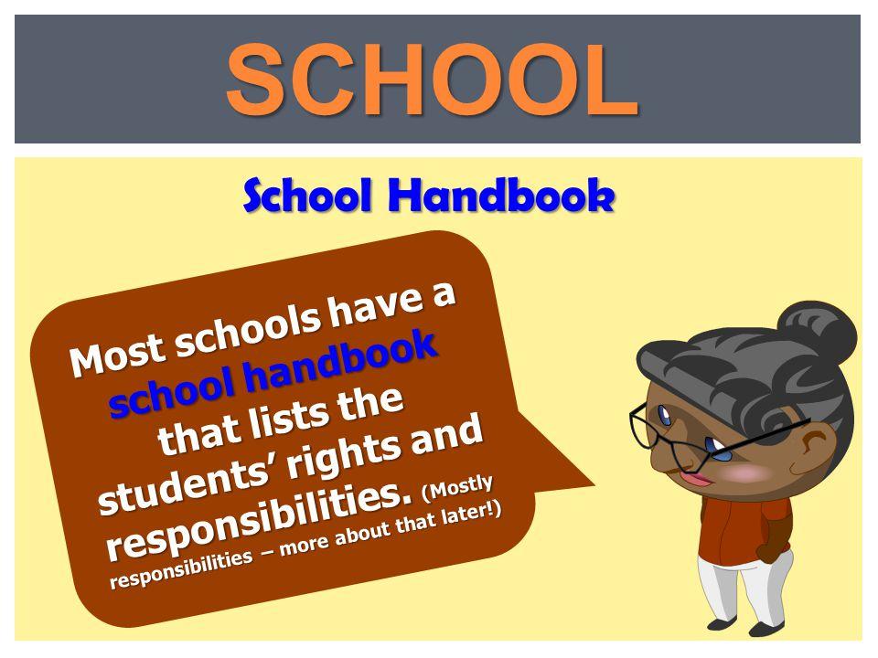 School Handbook SCHOOL Most schools have a school handbook that lists the students' rights and responsibilities. (Mostly responsibilities – more about